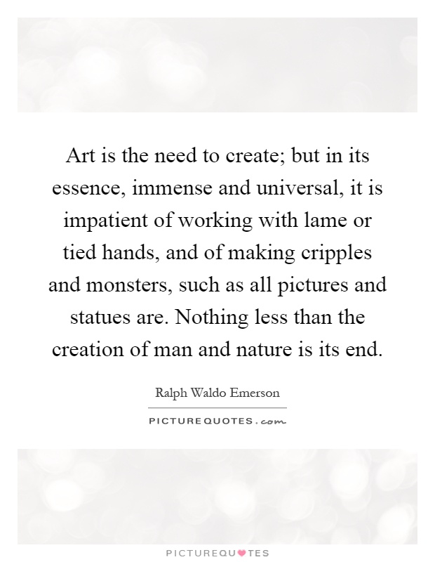 Art is the need to create; but in its essence, immense and universal, it is impatient of working with lame or tied hands, and of making cripples and monsters, such as all pictures and statues are. Nothing less than the creation of man and nature is its end Picture Quote #1