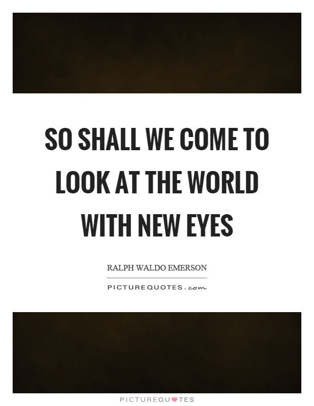 So shall we come to look at the world with new eyes Picture Quote #1
