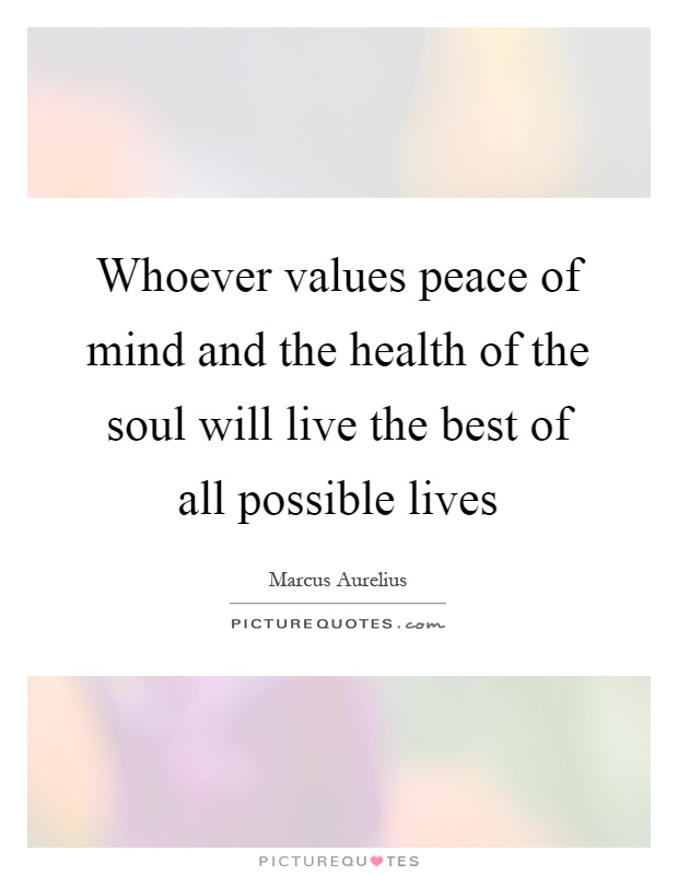 Whoever values peace of mind and the health of the soul will live the best of all possible lives Picture Quote #1