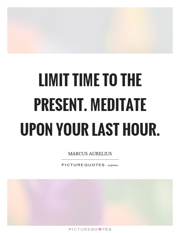 Limit time to the present. Meditate upon your last hour Picture Quote #1
