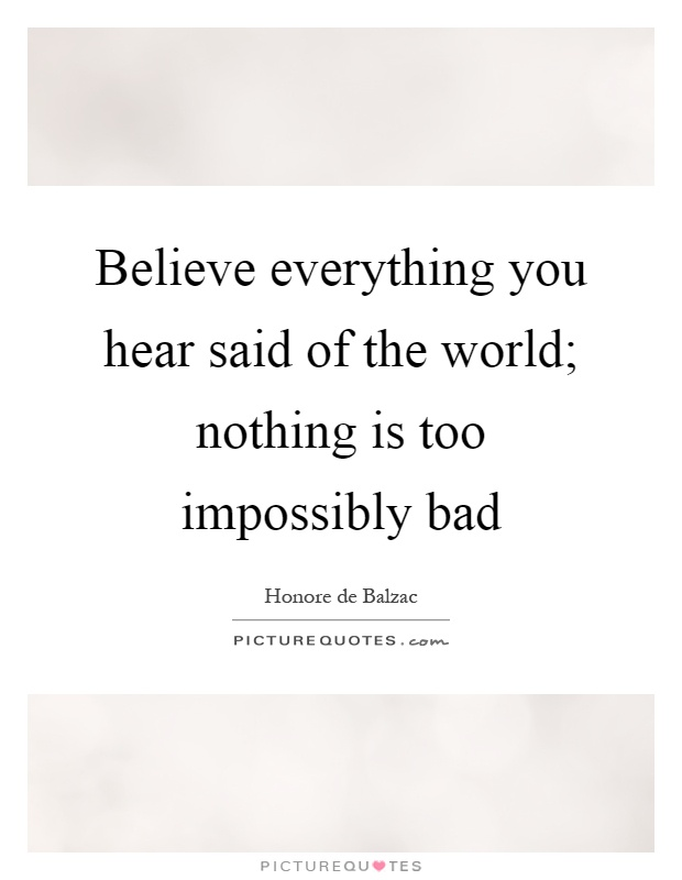 Believe everything you hear said of the world; nothing is too impossibly bad Picture Quote #1