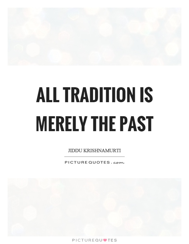All tradition is merely the past Picture Quote #1