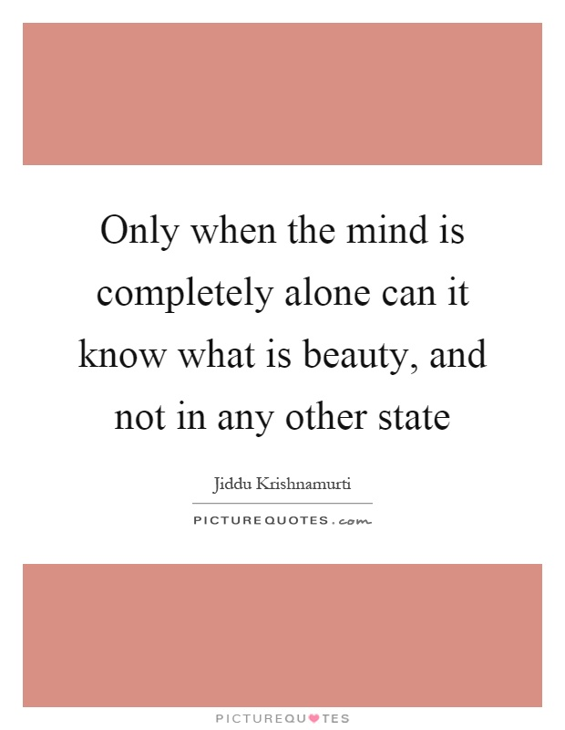 Only when the mind is completely alone can it know what is beauty, and not in any other state Picture Quote #1