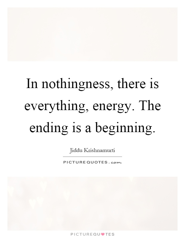 In nothingness, there is everything, energy. The ending is a beginning Picture Quote #1