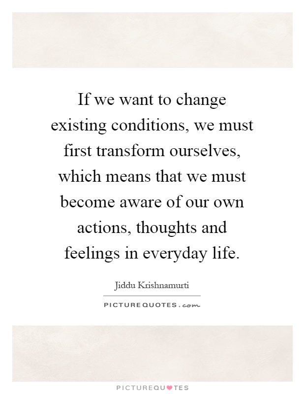 If we want to change existing conditions, we must first transform ourselves, which means that we must become aware of our own actions, thoughts and feelings in everyday life Picture Quote #1