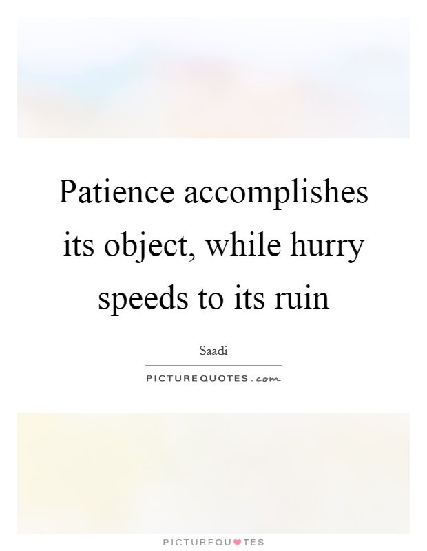 Patience accomplishes its object, while hurry speeds to its ruin Picture Quote #1