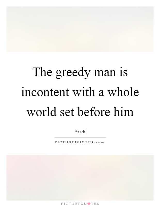 The greedy man is incontent with a whole world set before him Picture Quote #1