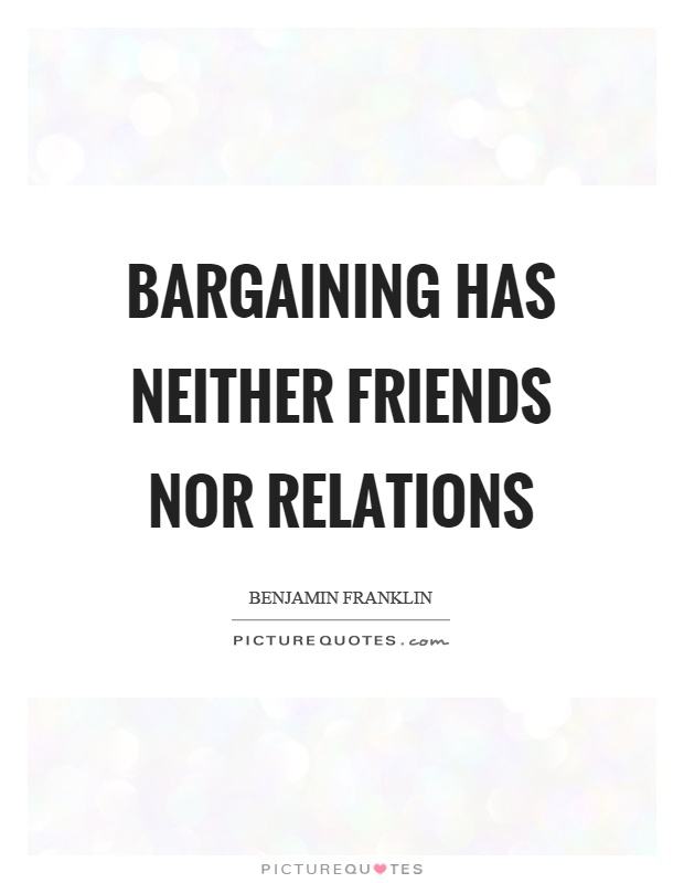 Bargaining has neither friends nor relations Picture Quote #1
