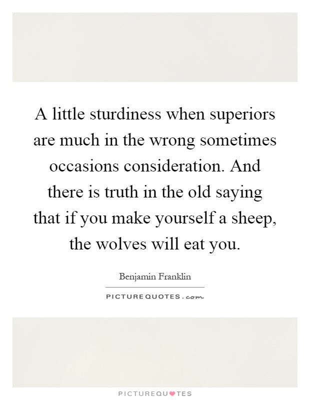 A little sturdiness when superiors are much in the wrong sometimes occasions consideration. And there is truth in the old saying that if you make yourself a sheep, the wolves will eat you Picture Quote #1
