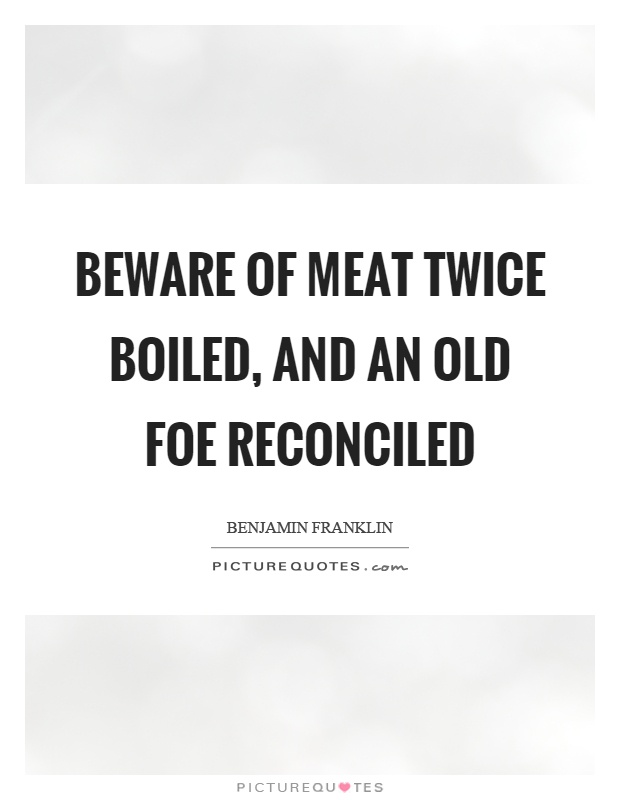 Beware of meat twice boiled, and an old foe reconciled Picture Quote #1
