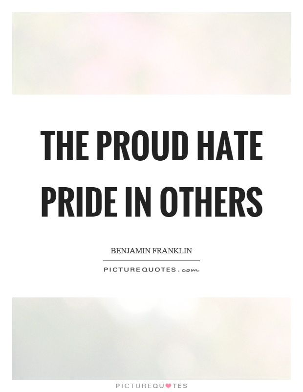 The proud hate pride in others Picture Quote #1