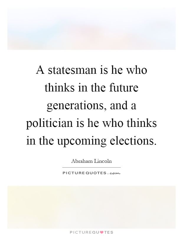 A statesman is he who thinks in the future generations, and a politician is he who thinks in the upcoming elections Picture Quote #1