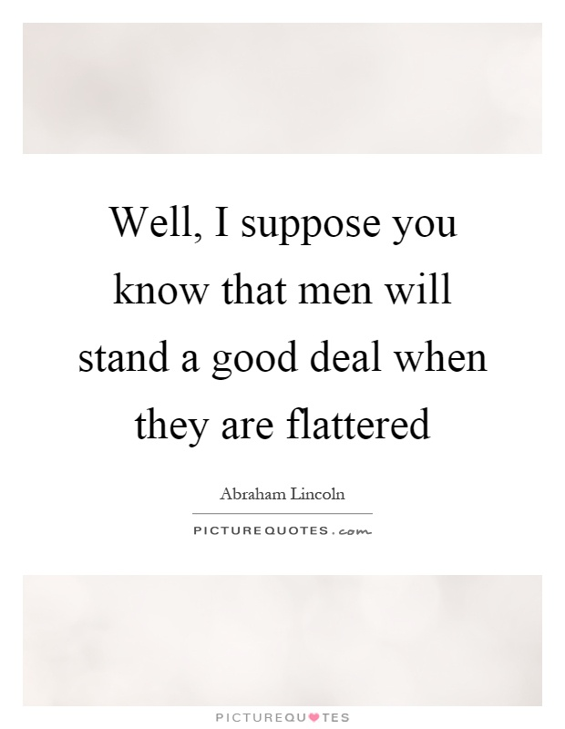 Well, I suppose you know that men will stand a good deal when they are flattered Picture Quote #1