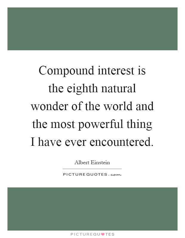 powerful interest Albert einstein the most powerful force in the universe is compound interest.