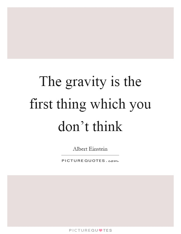 The gravity is the first thing which you don't think Picture Quote #1