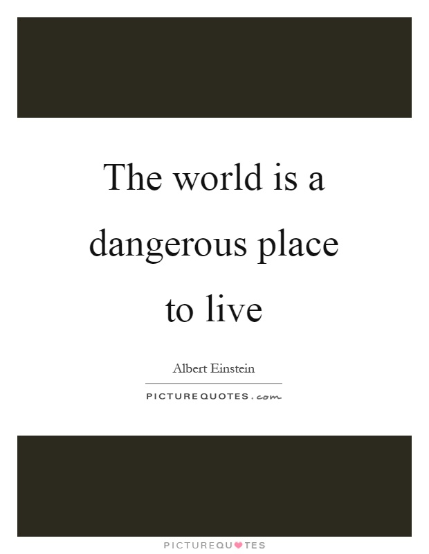 The world is a dangerous place to live Picture Quote #1
