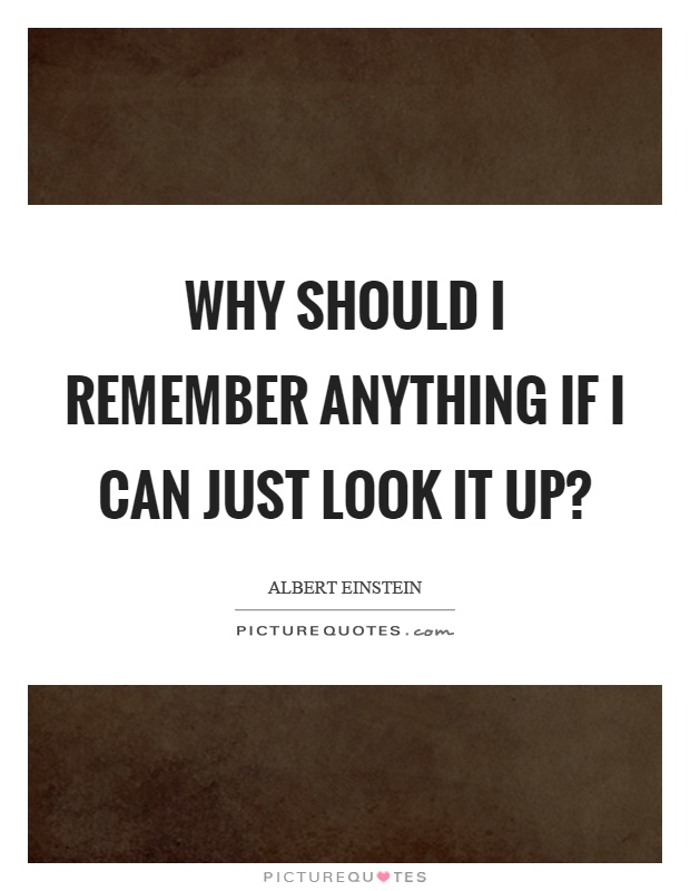 Why should I remember anything if I can just look it up? Picture Quote #1