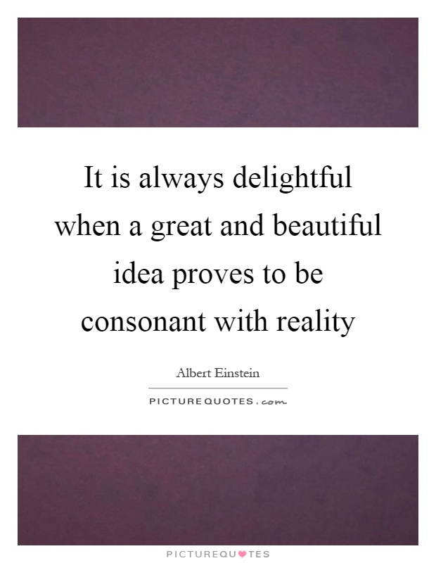 It is always delightful when a great and beautiful idea proves to be consonant with reality Picture Quote #1