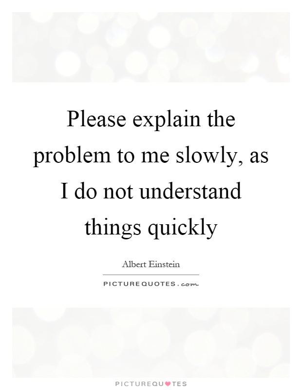 Please explain the problem to me slowly, as I do not understand things quickly Picture Quote #1