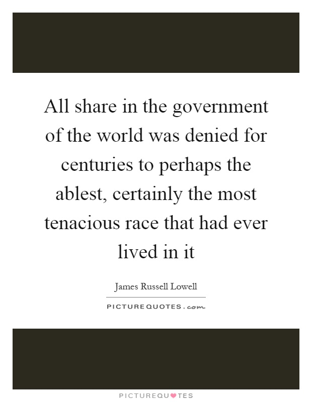 All share in the government of the world was denied for centuries to perhaps the ablest, certainly the most tenacious race that had ever lived in it Picture Quote #1