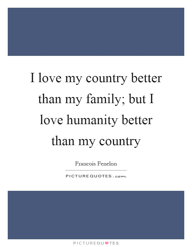 I love my country better than my family; but I love humanity better than my country Picture Quote #1