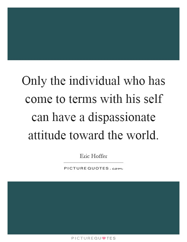 Only the individual who has come to terms with his self can have a dispassionate attitude toward the world Picture Quote #1
