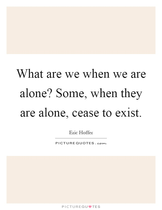 What are we when we are alone? Some, when they are alone, cease to exist Picture Quote #1