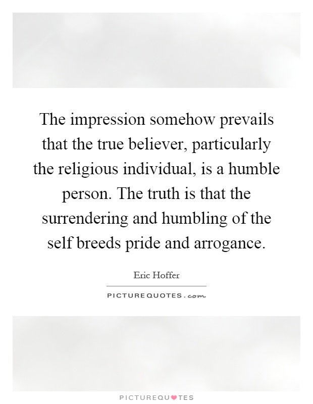 The impression somehow prevails that the true believer, particularly the religious individual, is a humble person. The truth is that the surrendering and humbling of the self breeds pride and arrogance Picture Quote #1
