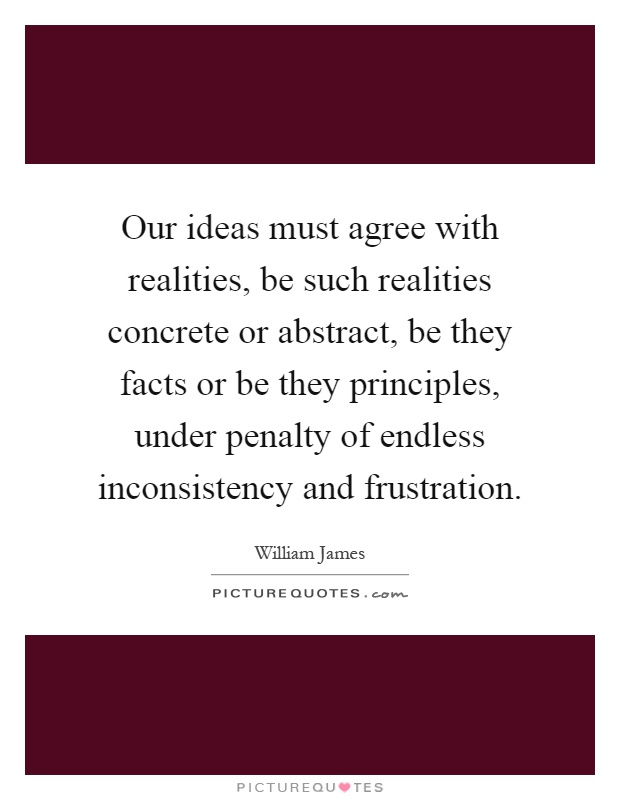 Our ideas must agree with realities, be such realities concrete or abstract, be they facts or be they principles, under penalty of endless inconsistency and frustration Picture Quote #1