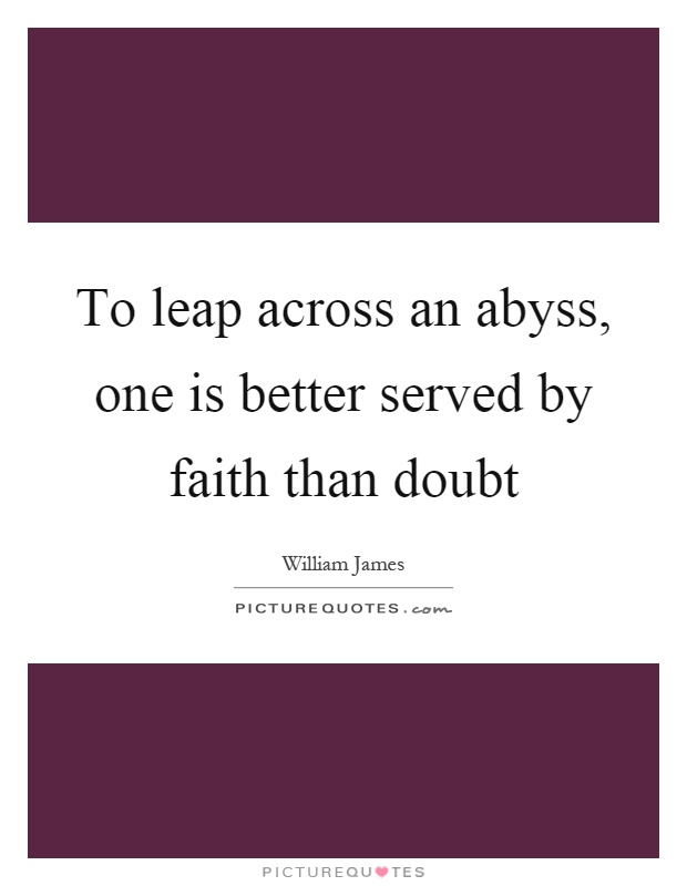 To leap across an abyss, one is better served by faith than doubt Picture Quote #1