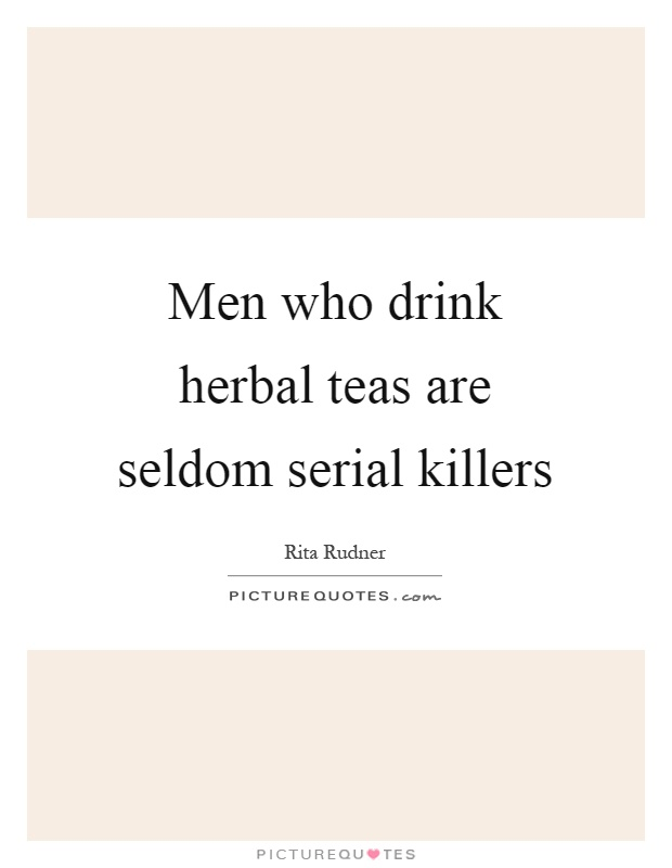 Men who drink herbal teas are seldom serial killers Picture Quote #1