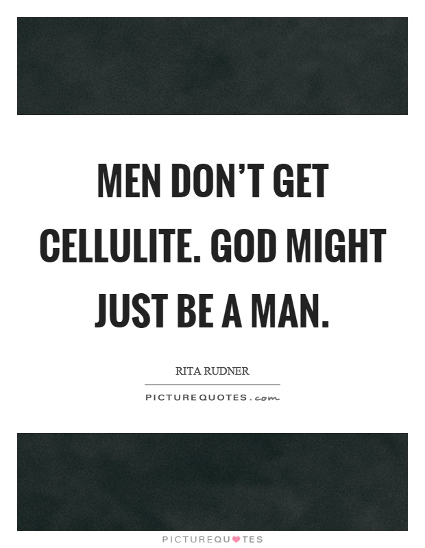 Men don't get cellulite. God might just be a man Picture Quote #1