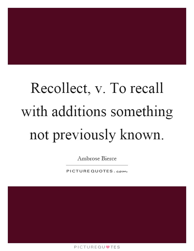 Recollect, v. To recall with additions something not previously known Picture Quote #1
