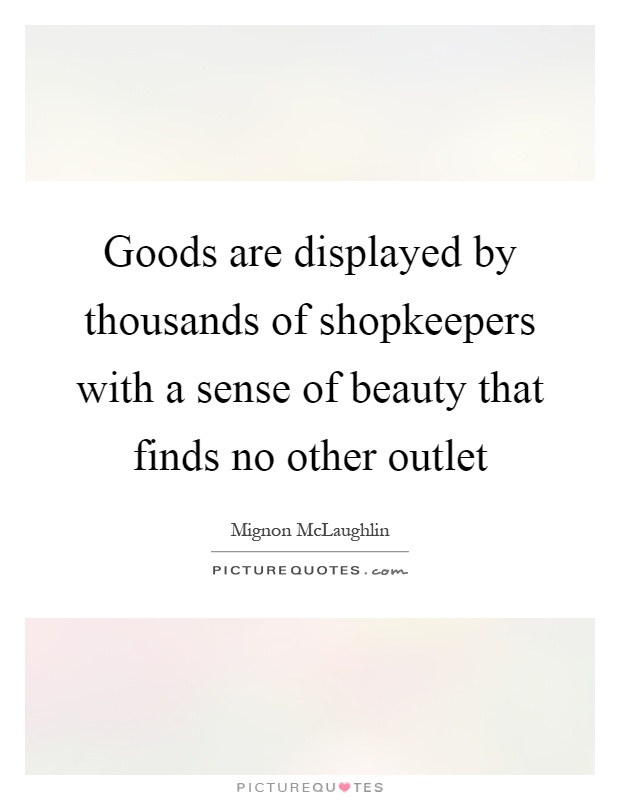 Goods are displayed by thousands of shopkeepers with a sense of beauty that finds no other outlet Picture Quote #1