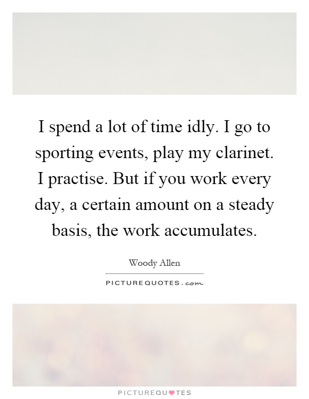 I spend a lot of time idly. I go to sporting events, play my clarinet. I practise. But if you work every day, a certain amount on a steady basis, the work accumulates Picture Quote #1