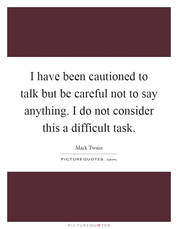 I have been cautioned to talk but be careful not to say anything. I do not consider this a difficult task Picture Quote #1