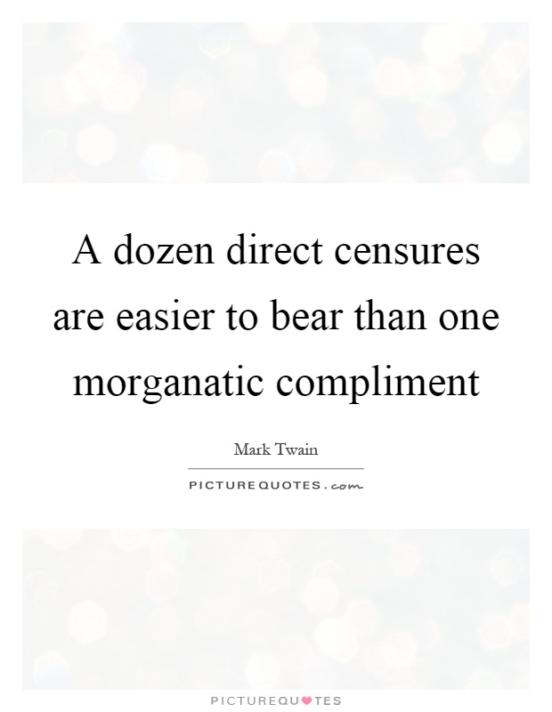 A dozen direct censures are easier to bear than one morganatic compliment Picture Quote #1