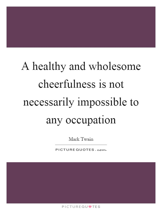 A healthy and wholesome cheerfulness is not necessarily impossible to any occupation Picture Quote #1