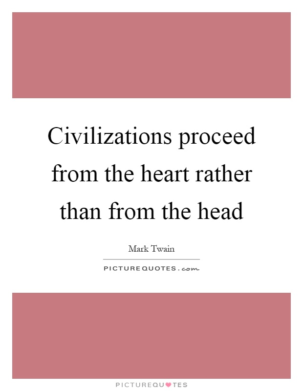 Civilizations proceed from the heart rather than from the head Picture Quote #1