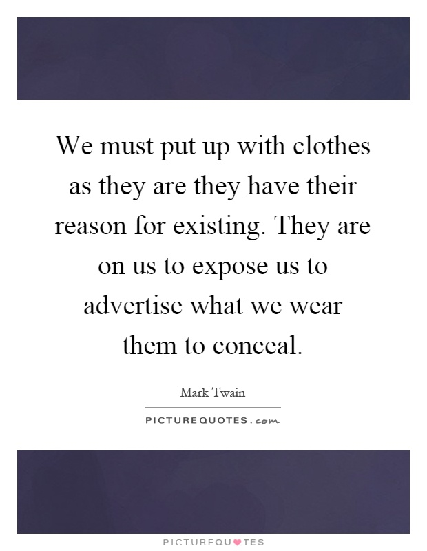 We must put up with clothes as they are they have their reason for existing. They are on us to expose us to advertise what we wear them to conceal Picture Quote #1