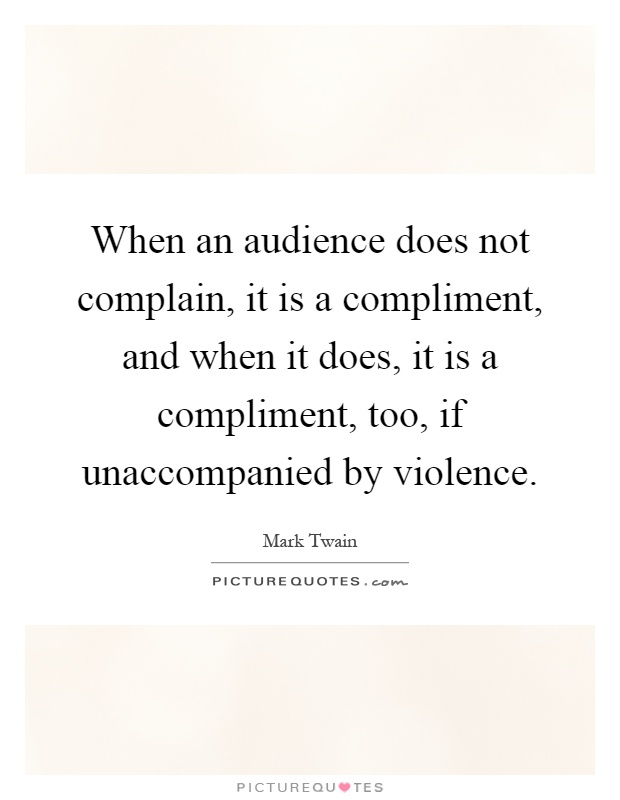 When an audience does not complain, it is a compliment, and when it does, it is a compliment, too, if unaccompanied by violence Picture Quote #1