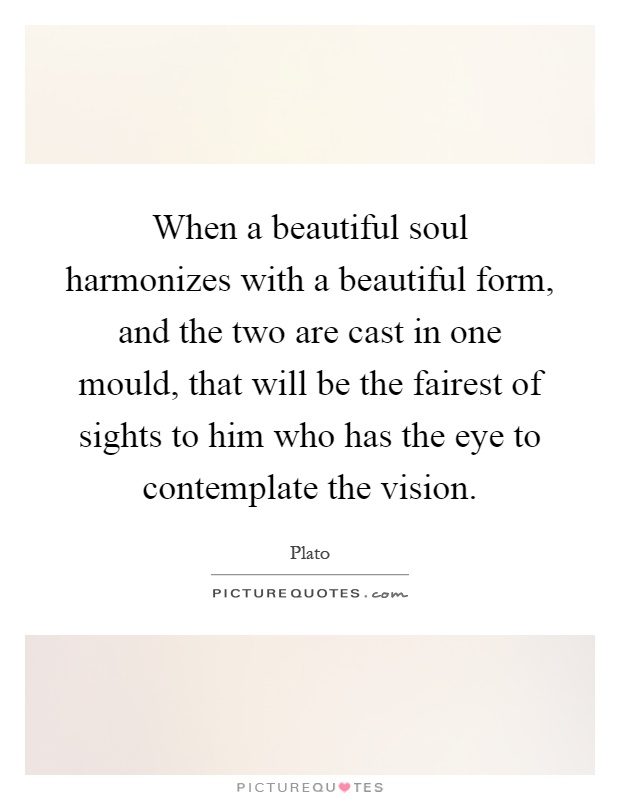 When a beautiful soul harmonizes with a beautiful form, and ...