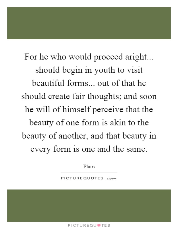 For he who would proceed aright... should begin in youth to visit beautiful forms... out of that he should create fair thoughts; and soon he will of himself perceive that the beauty of one form is akin to the beauty of another, and that beauty in every form is one and the same Picture Quote #1