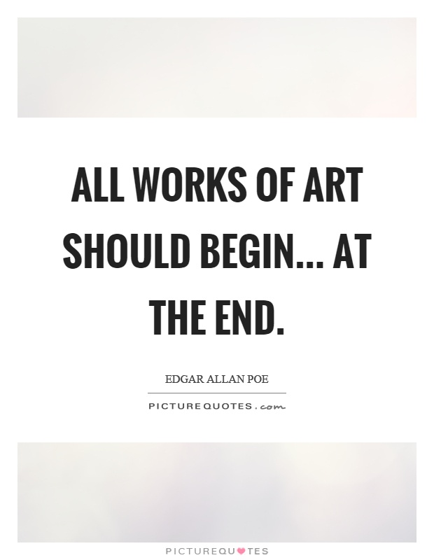 All works of art should begin... at the end Picture Quote #1