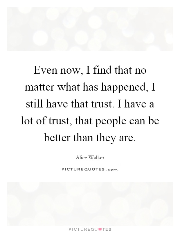 Even now, I find that no matter what has happened, I still have that trust. I have a lot of trust, that people can be better than they are Picture Quote #1