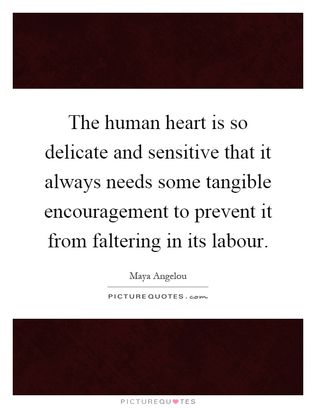 The human heart is so delicate and sensitive that it always needs some tangible encouragement to prevent it from faltering in its labour Picture Quote #1