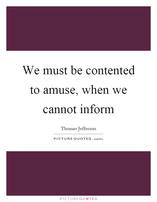We must be contented to amuse, when we cannot inform Picture Quote #1