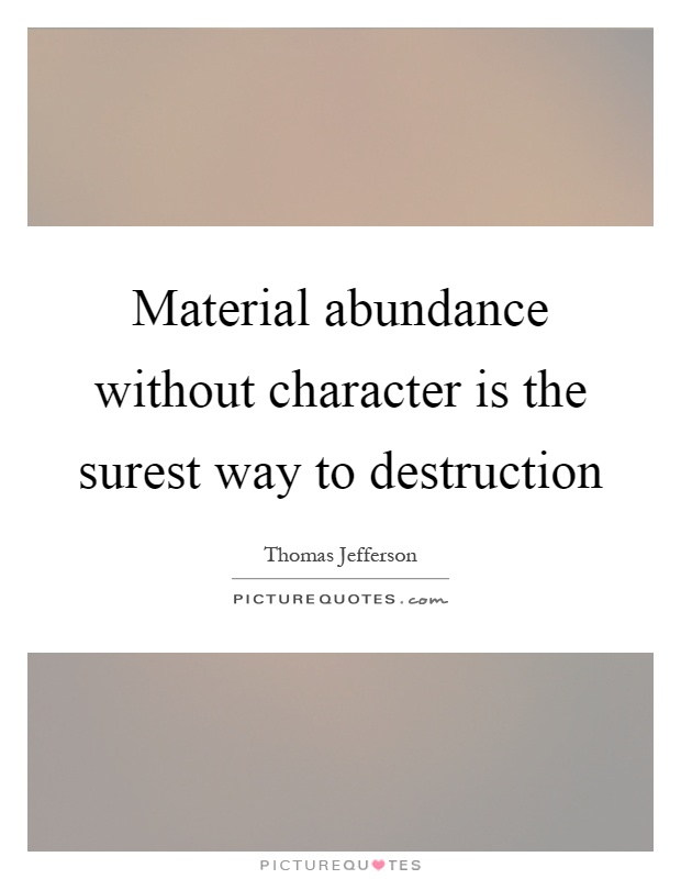 Material abundance without character is the surest way to destruction Picture Quote #1