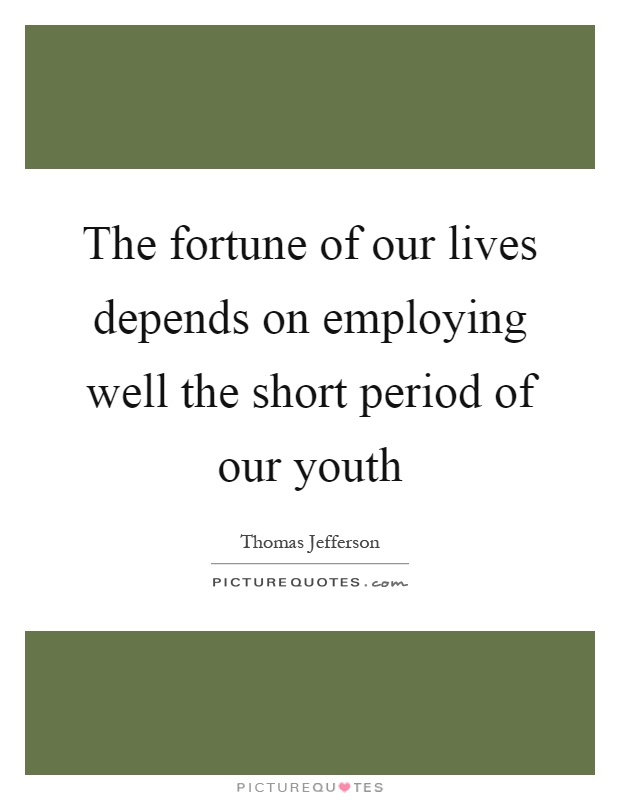The fortune of our lives depends on employing well the short period of our youth Picture Quote #1