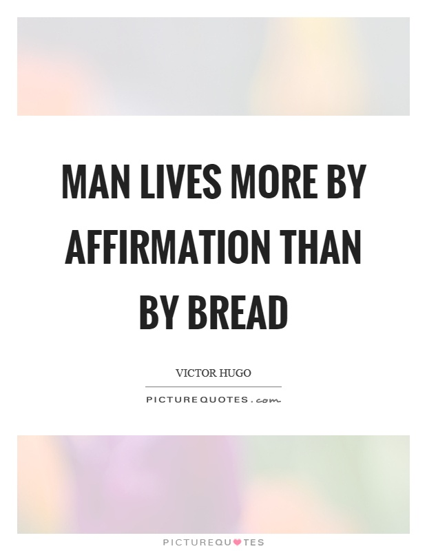 Man lives more by affirmation than by bread Picture Quote #1